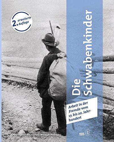 Die Schwabenkinder - Daheim war ganz weit weg...: Arbeit in der Fremde vom 17. bis 20. Jahrhundert