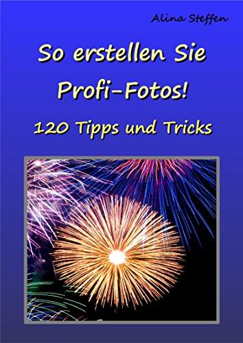 So erstellen Sie Profi-Fotos!: 120 Tipps und Tricks
