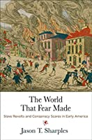 The World That Fear Made: Slave Revolts and Conspiracy Scares in Early America (Early American Studies)