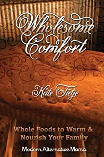Wholesome Comfort: Whole Foods to Warm & Nourish Your Family (Modern Alternative Mama: In the Kitchen Book 5)