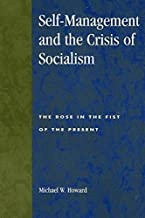 Self-management and the Crisis of Socialism: The Rose in the Fist of the Present (Studies in Social, Political and Legal Philosophy) by Michael W. Howard (2000-01-01)
