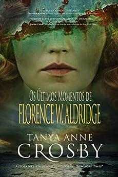 Os Últimos Momentos de Florence W. Aldridge (O Mistério das Irmãs Aldridge Livro 1) (Portuguese Edition) by [Tanya Anne Crosby, Lislaine M. Oliveira]