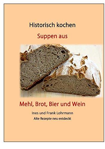 Suppen aus Mehl, Brot, Bier und Wein: Historisch kochen - Alte Rezepte neu entdeckt