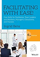 Facilitating with Ease!: Core Skills for Facilitators, Team Leaders and Members, Managers, Consultants and Trainers