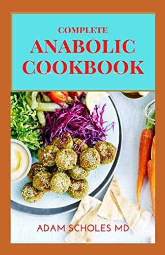 ANABOLIC COOKBOOK: The Complete Guide To Body, Muscle Building And Delicious Recipes To Maintain Your Physique, Stay Healthy
