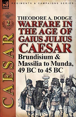 Warfare in the Age of Gaius Julius Caesar-Volume 2: Brundisium & Massilia to Munda, 49 BC to 45 BC
