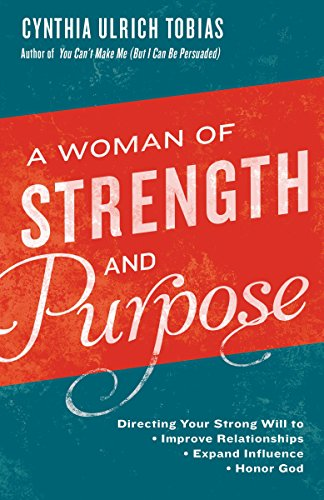 A Woman of Strength and Purpose: Directing Your Strong Will to Improve Relationships, Expand Influence, and Honor God