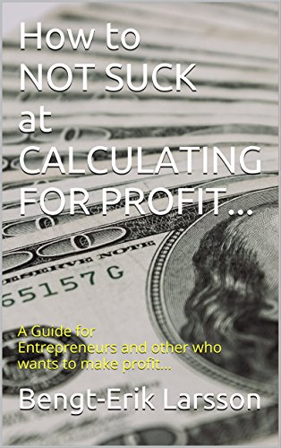How to NOT SUCK at CALCULATING FOR PROFIT...: A Guide for Entrepreneurs and other who wants to make profit…...