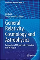 General Relativity, Cosmology and Astrophysics: Perspectives 100 years after Einstein's stay in Prague (Fundamental Theories of Physics, Volume 177) [Special Indian Edition - Reprint Year: 2020]