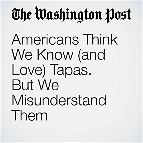 Americans Think We Know (and Love) Tapas. But We Misunderstand Them  audiobook cover art