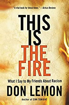 This Is the Fire: What I Say to My Friends About Racism by [Don Lemon]