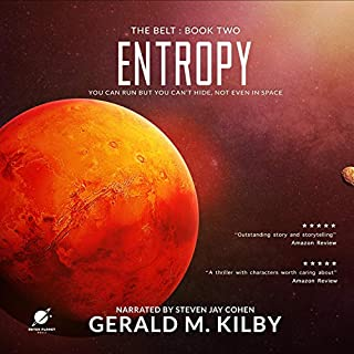 Entropy: A Science Fiction Thriller     The Belt, Book 2              Written by:                                                                                                                                 Gerald M. Kilby                               Narrated by:                                                                                                                                 Steven Jay Cohen                      Length: 5 hrs and 59 mins     Not rated yet     Overall 0.0