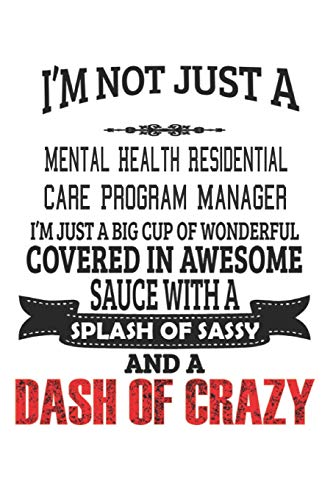 I'm Not Just A Mental Health Residential Care Program Manager I'm Just A Big Cup Of Wonderful Covered In Awesome Sauce With A Splash Of Sassy And A ... Care Program Manager Notebook, Journal, Diary