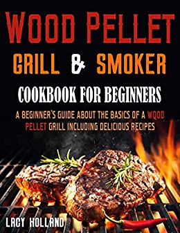 Wood Pellet Grill & Smoker Cookbook for Beginners: A Beginner's Guide about the Basics of a Wood Pellet Grill including Delicious Recipes