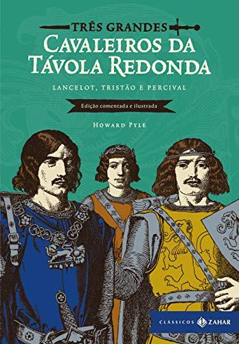 Três grandes cavaleiros da Távola Redonda: edição comentada e ilustrada: Lancelot, Tristão e Percival