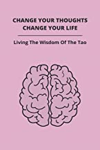 Change Your Thoughts, Change Your Life: Living The Wisdom Of The Tao: How Can I Change My Life And Be Happy
