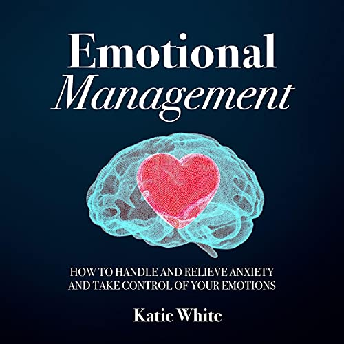 Download Emotional Management: How to Handle and Relieve Anxiety and Take Control of Your Emotions audio book