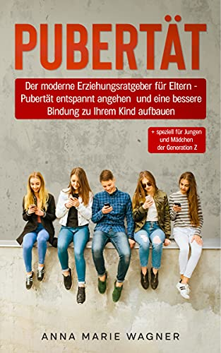 PUBERTÄT: Der moderne Erziehungsratgeber für Eltern - Pubertät entspannt angehen und eine bessere Bindung zu Ihrem Kind aufbauen + speziell für Jungen und Mädchen der Generation Z