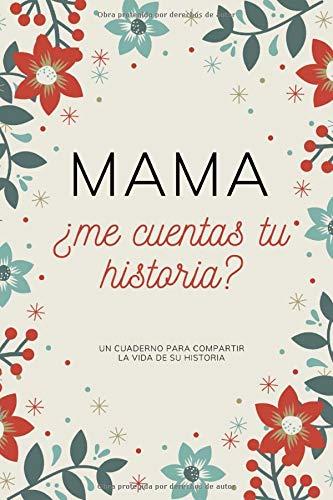 Mama ¿Me Cuentas Tu Historia?: diario para mi madre, Un Cuaderno para compartir la historia de su vida , 150 paginas, regalo para madres