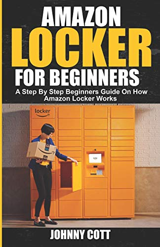 AMAZON LOCKER FOR BEGINNERS: A Step by Step Beginners Guide on How Amazon Locker Works (Amazon Hub, Whole Food Market) With Pictures.: 1