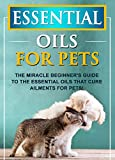Essential Oils For Pets: The Miracle Beginner's Guide To The Essential Oils That Cure Ailments For Pets! (English Edition)