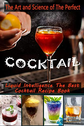 The Art and Science of The Perfect Cocktail: Liquid Intelligence The Best Cocktail Recipe Book