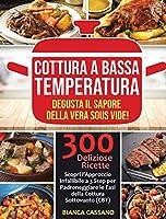 Cottura a Bassa Temperatura: Degusta il Sapore della Vera Sous Vide! Scopri l'Approccio Infallibile a 3 Step per Padroneggiare le Fasi della Cottura Sottovuoto (CBT). 300 Deliziose Ricette - Slow Cooker (Italian Version)