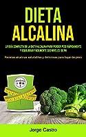 Dieta Alcalina: La Guía Completa De La Dieta Alcalina Para Perder Peso Rápidamente Y Equilibrar Fácilmente Sus Niveles De Ph (Recetas Alcalinas Saludables Y Deliciosas Para Bajar De Peso)