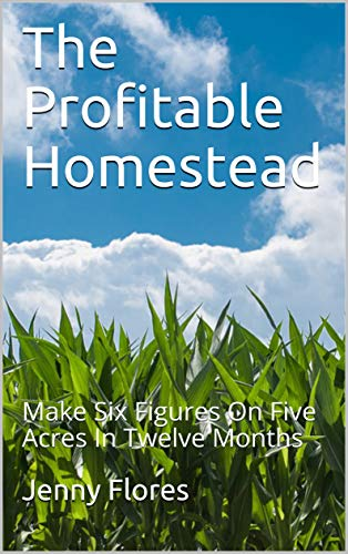 The Profitable Homestead: Make Six Figures On Five Acres In Twelve Months by [Jenny Flores]
