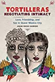 Tortilleras Negotiating Intimacy: Love, Friendship, and Sex in Queer Mexico City (English Edition)