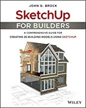 SketchUp for Builders: A Comprehensive Guide for Creating 3D Building Models Using SketchUp