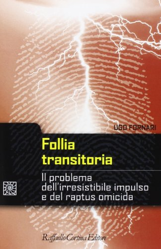 Follia transitoria. Il problema dell'irresistibile impulso e del raptus omicida