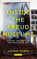 Inside the Freud Museums: History, Memory and Site-Responsive Art (International Library of Modern and Contemporary Art)