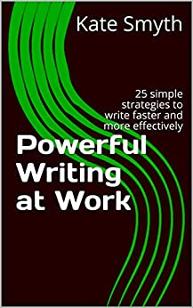 Powerful Writing at Work: 25 simple strategies to write faster and more effectively by [Kate Smyth]