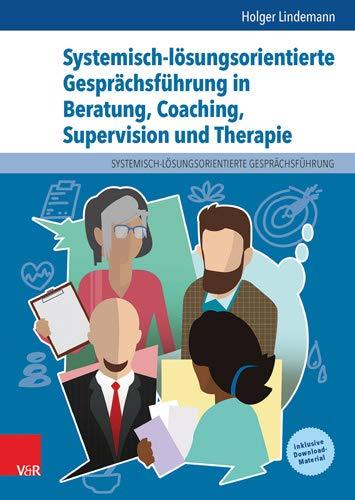 Systemisch-lösungsorientierte Gesprächsführung in Beratung, Coaching, Supervision und Therapie: Ein Lehr-, Lern- und Arbeitsbuch für Ausbildung und Praxis