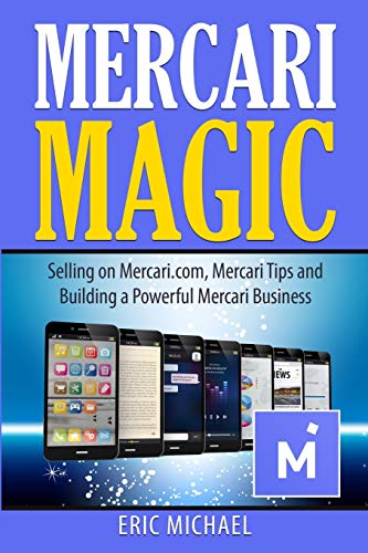 Mercari Magic: Selling on Mercari.com, Mercari Tips and Building a Powerful Mercari Business (Almost Free Money)
