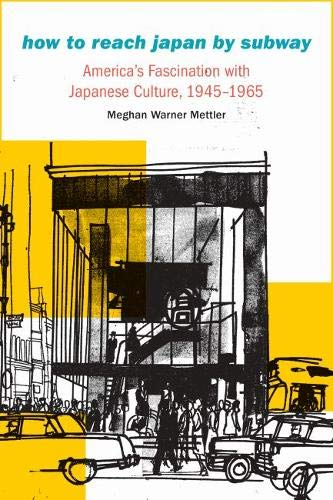 How to Reach Japan by Subway: America's Fascination with Japanese Culture, 1945–1965 (Studies in Pacific Worlds)