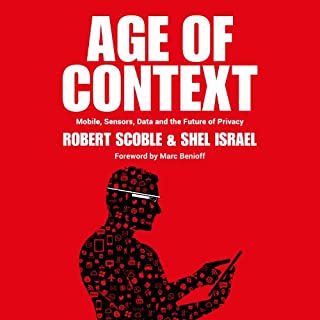 Age of Context     Mobile, Sensors, Data and the Future of Privacy              By:                                                                                                                                 Robert Scoble,                                                                                        Shel Israel                               Narrated by:                                                                                                                                 Jeffrey Kafer                      Length: 6 hrs and 2 mins     495 ratings     Overall 3.9