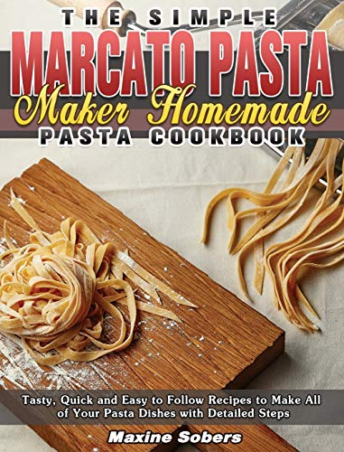 The Simple Marcato Pasta Maker Homemade Pasta Cookbook: Tasty, Quick and Easy to Follow Recipes to Make All of Your Pasta Dishes with Detailed Steps