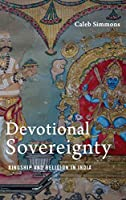 Devotional Sovereignty: Kingship and Religion in India (American Academy of Religion, Culture and History)