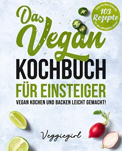 Das Vegan Kochbuch für Einsteiger - Vegan kochen und backen leicht gemacht!: 103 einfache und schnelle Rezepte für die alltägliche Küche