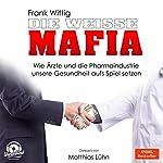 Die weiße Mafia: Wie Ärzte und die Pharmaindustrie unsere Gesundheit aufs Spiel setzen