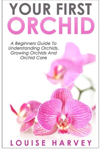 Your First Orchid: A Beginners Guide To Understanding Orchids, Growing Orchids and Orchid Care