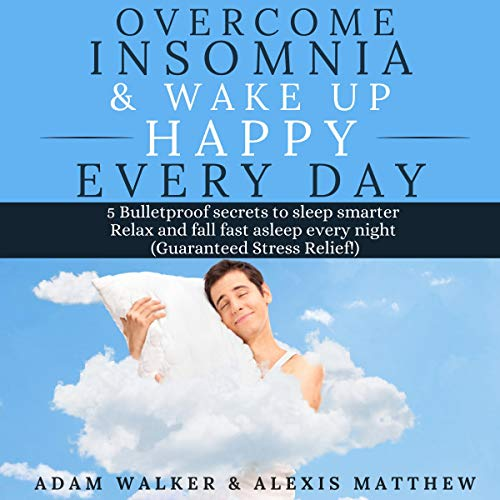 Overcome Insomnia & Wake Up Happy Every Day: 5 Bulletproof Secrets to Sleep Smarter, Relax and Fall Asleep Fast Every Night cover art