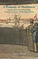 A Pedagogy of Observation: Nineteenth-Century Panoramas, German Literature, and Reading Culture (New Studies in the Age of Goethe)