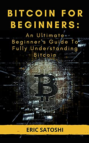 BITCOIN FOR BEGINNERS: An Ultimate Beginner's Guide To Fully Understanding Bitcoin: Everything You Need To Know About Bitcoin (English Edition)