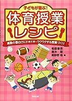 子どもが喜ぶ!体育授業レシピ―運動の面白さにドキドキ・ワクワクする授業づくり