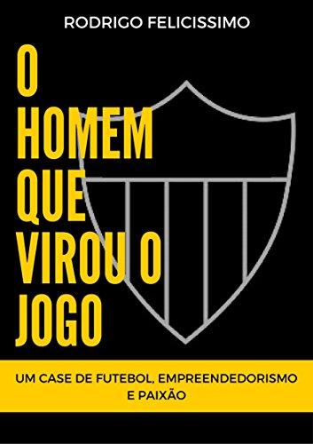 O Homem que Virou o Jogo: Um Case de Futebol, Empreendedorismo e Paixão (Portuguese Edition)
