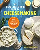 The Beginner s Guide to Cheese Making: Easy Recipes and Lessons to Make Your Own Handcrafted Cheeses
