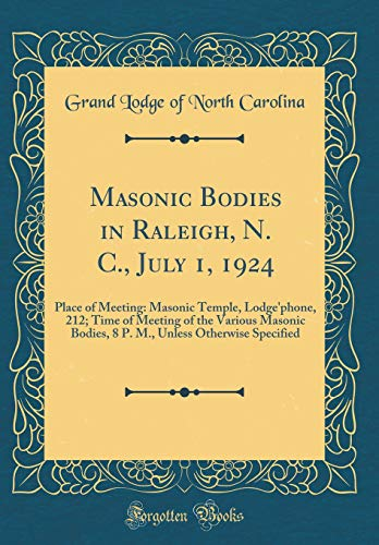 Masonic Bodies in Raleigh, N. C., July 1, 1924: Place of Meeting: Masonic Temple, Lodge'phone, 212; Time of Meeting of the Various Masonic Bodies, 8 P. M., Unless Otherwise Specified (Classic Reprint)